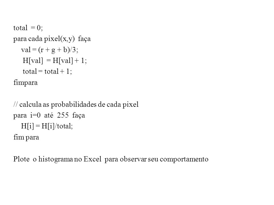total = 0; para cada pixel(x,y) faça. val = (r + g + b)/3; H[val] = H[val] + 1; total = total + 1;